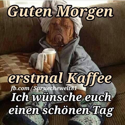 Guten Morgen erstmal Kaffee Ich wünsche...