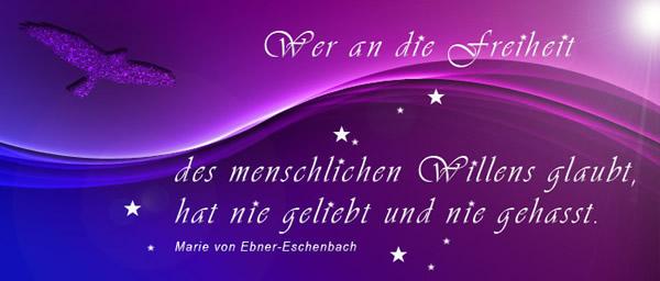 """""""Wer an die Freiheit des menschlichen Willens glaubt, der hat nie geliebt und nie gehasst."""" - Marie von Ebner-Eschenbach"""
