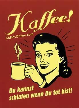 Kaffee! Du kannst schlafen, wenn Du tot bist!