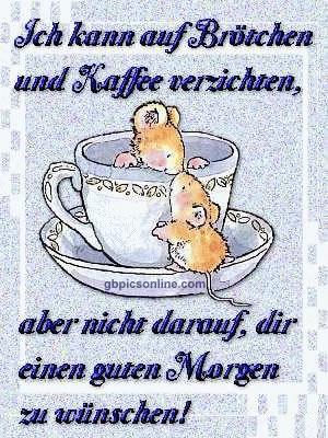 Ich kann auf Brötchen und Kaffee verzichten, aber nicht darauf, dir einen guten Morgen zu wünschen!
