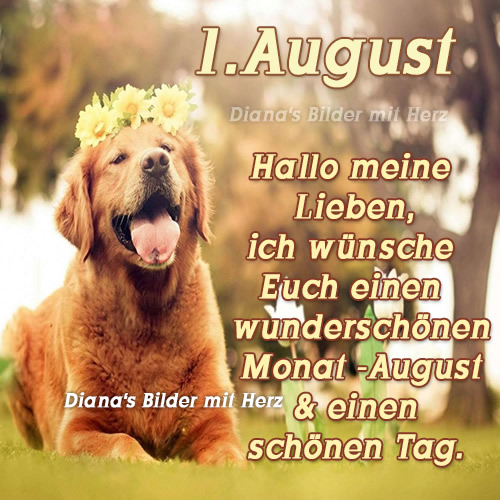 1. August. Hallo meine Lieben, ich wünsche Euch einen wunderschönen Monat- August und einen schönen Tag.